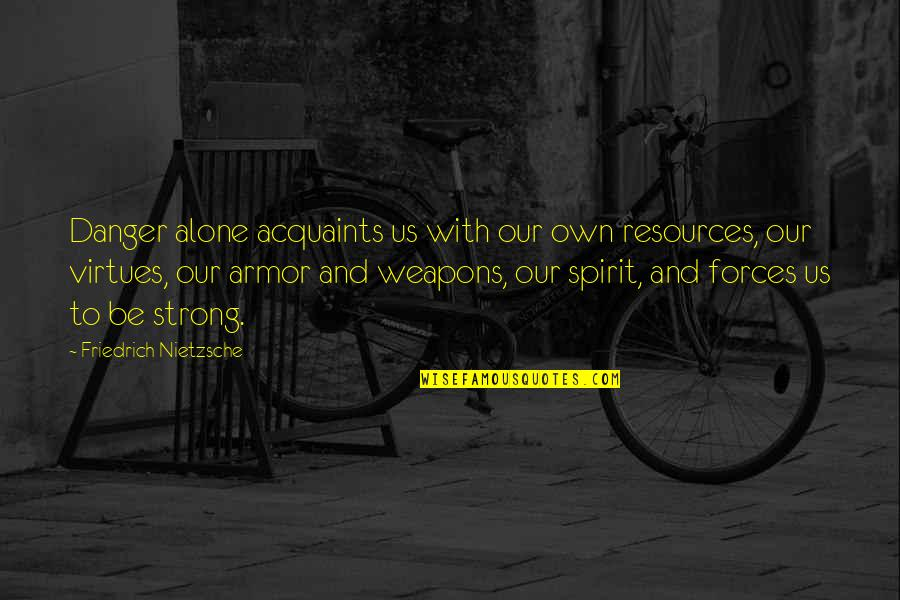 Strong And Alone Quotes By Friedrich Nietzsche: Danger alone acquaints us with our own resources,