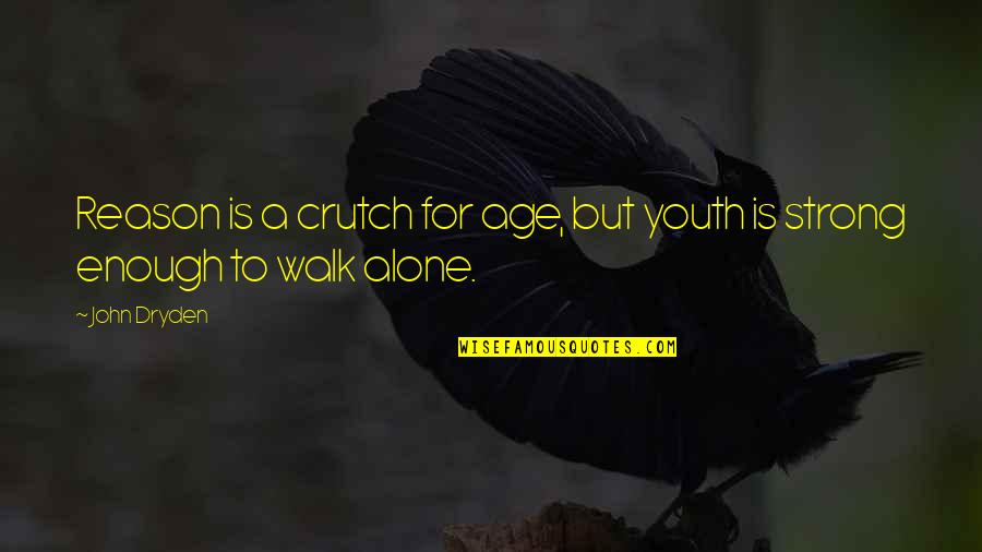 Strong And Alone Quotes By John Dryden: Reason is a crutch for age, but youth