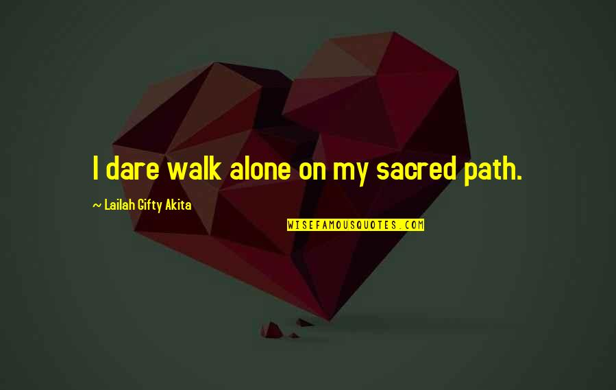 Strong And Alone Quotes By Lailah Gifty Akita: I dare walk alone on my sacred path.
