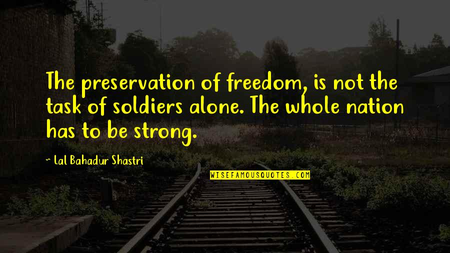 Strong And Alone Quotes By Lal Bahadur Shastri: The preservation of freedom, is not the task