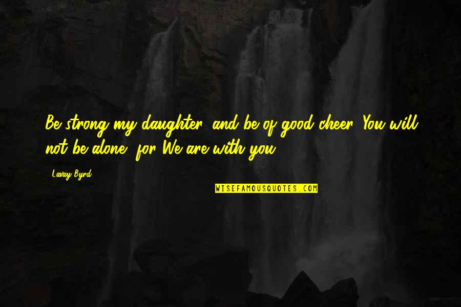 Strong And Alone Quotes By Lavay Byrd: Be strong my daughter, and be of good