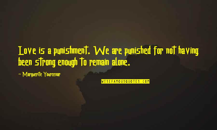 Strong And Alone Quotes By Marguerite Yourcenar: Love is a punishment. We are punished for