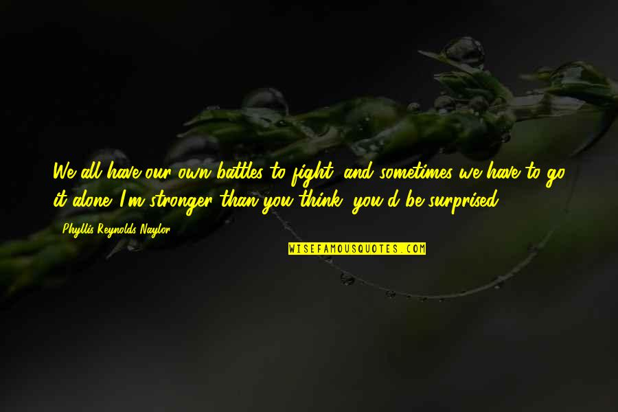 Strong And Alone Quotes By Phyllis Reynolds Naylor: We all have our own battles to fight,