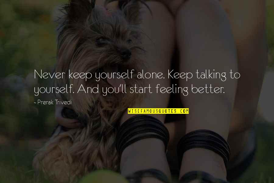 Strong And Alone Quotes By Prerak Trivedi: Never keep yourself alone. Keep talking to yourself.