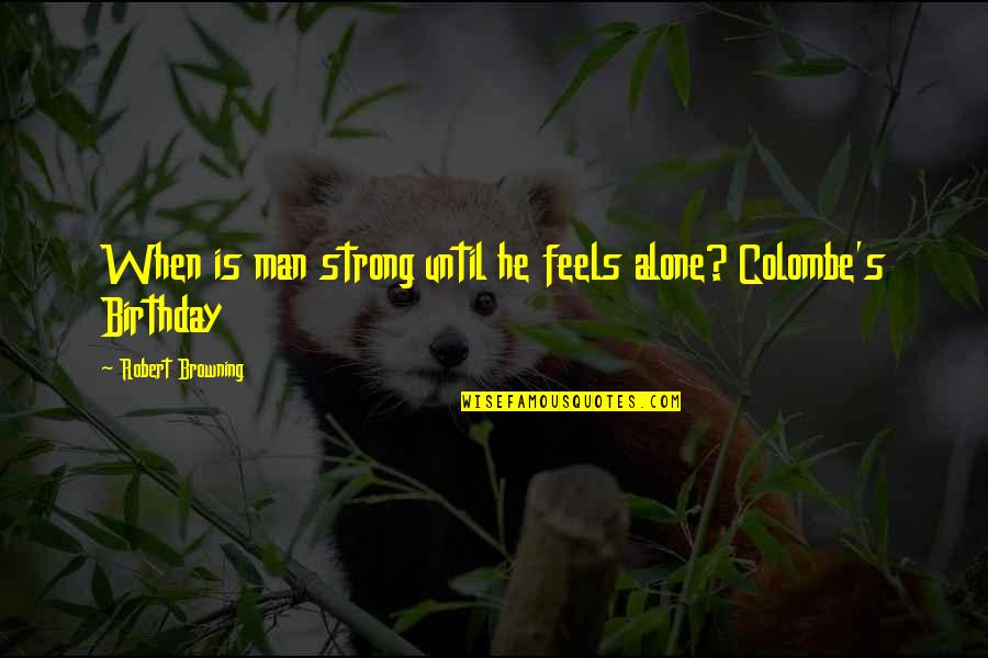 Strong And Alone Quotes By Robert Browning: When is man strong until he feels alone?