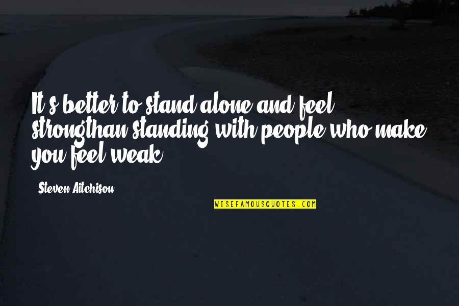 Strong And Alone Quotes By Steven Aitchison: It's better to stand alone and feel strongthan
