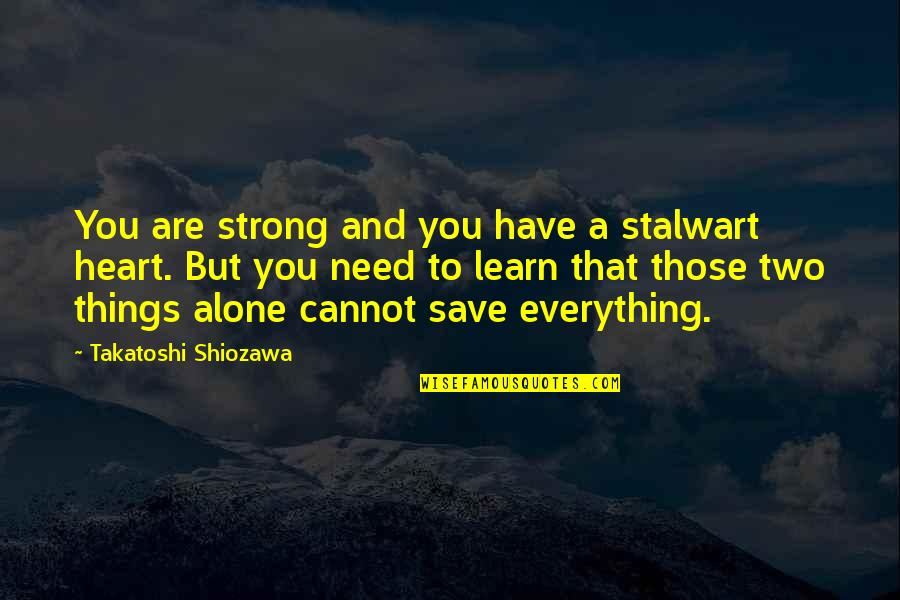 Strong And Alone Quotes By Takatoshi Shiozawa: You are strong and you have a stalwart