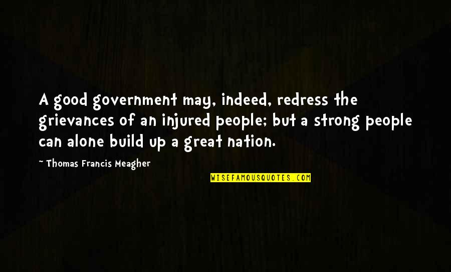 Strong And Alone Quotes By Thomas Francis Meagher: A good government may, indeed, redress the grievances