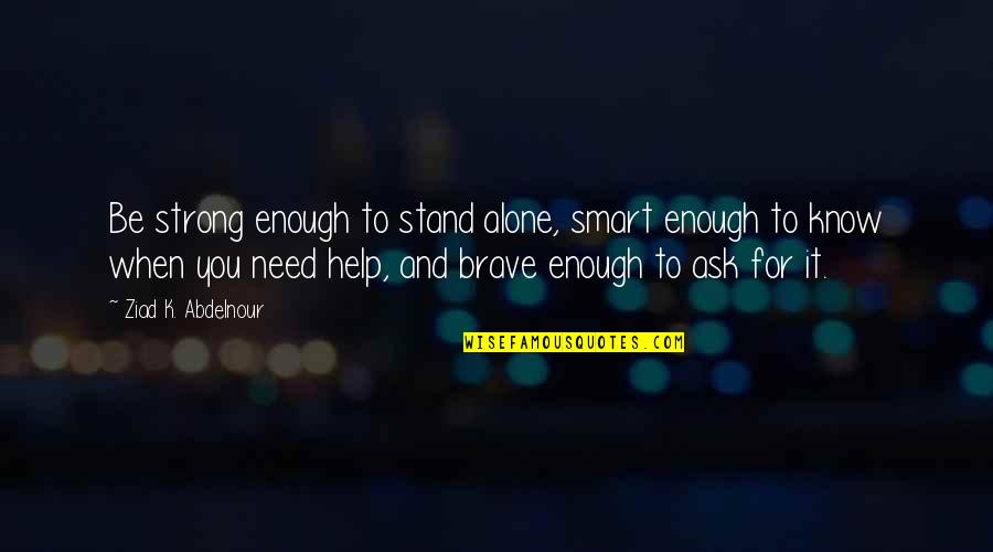 Strong And Alone Quotes By Ziad K. Abdelnour: Be strong enough to stand alone, smart enough