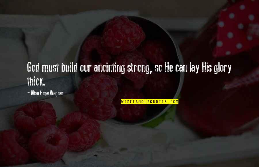 Strong Faith Quotes By Alisa Hope Wagner: God must build our anointing strong, so He