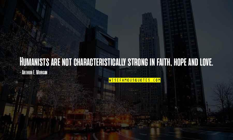 Strong Faith Quotes By Arthur E. Morgan: Humanists are not characteristically strong in faith, hope