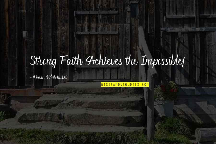 Strong Faith Quotes By Davin Whitehurst: Strong Faith Achieves the Impossible!