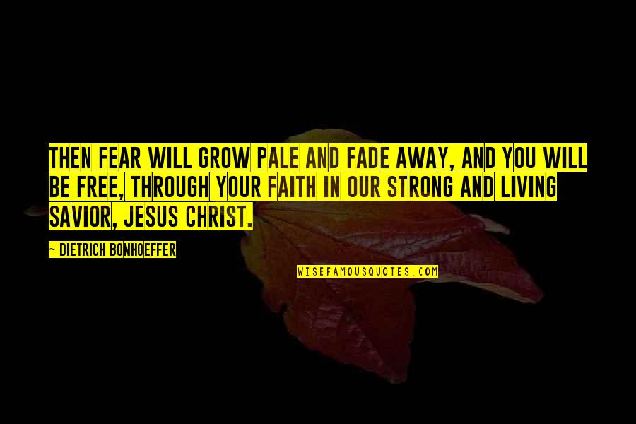 Strong Faith Quotes By Dietrich Bonhoeffer: Then fear will grow pale and fade away,