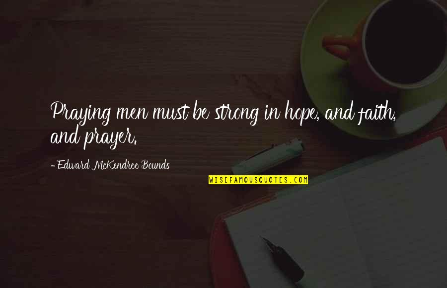 Strong Faith Quotes By Edward McKendree Bounds: Praying men must be strong in hope, and