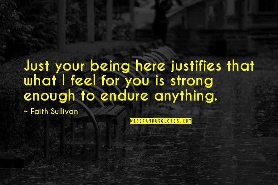 Strong Faith Quotes By Faith Sullivan: Just your being here justifies that what I