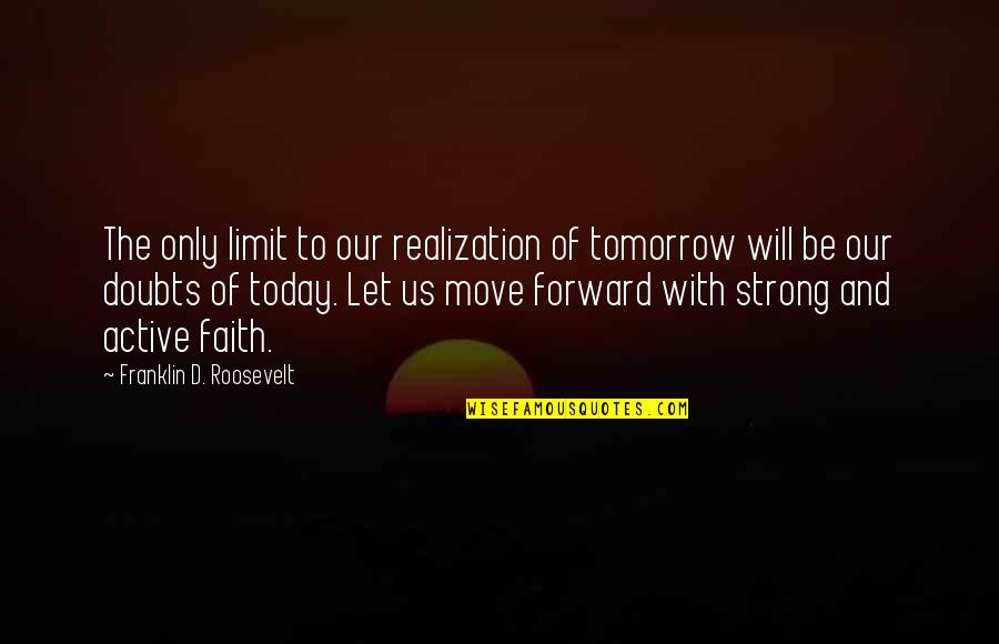 Strong Faith Quotes By Franklin D. Roosevelt: The only limit to our realization of tomorrow