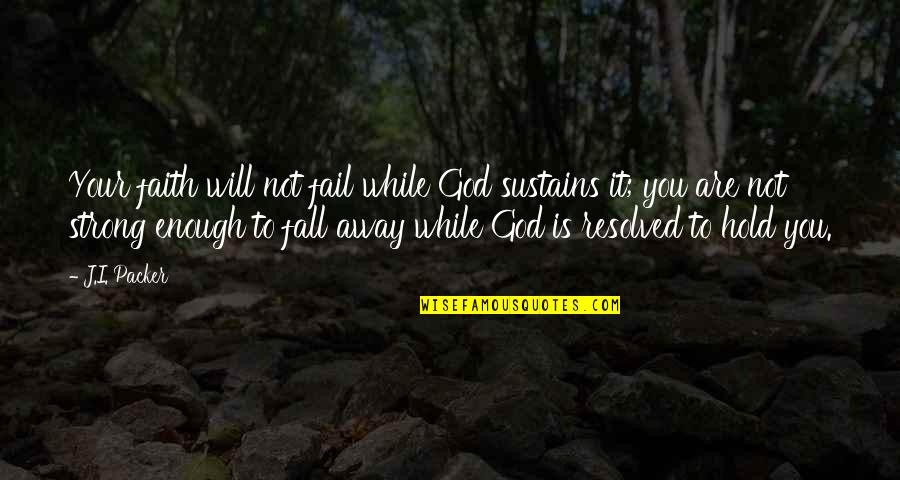 Strong Faith Quotes By J.I. Packer: Your faith will not fail while God sustains