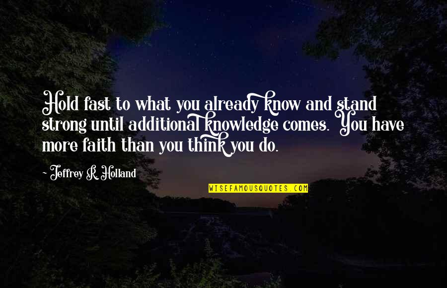 Strong Faith Quotes By Jeffrey R. Holland: Hold fast to what you already know and