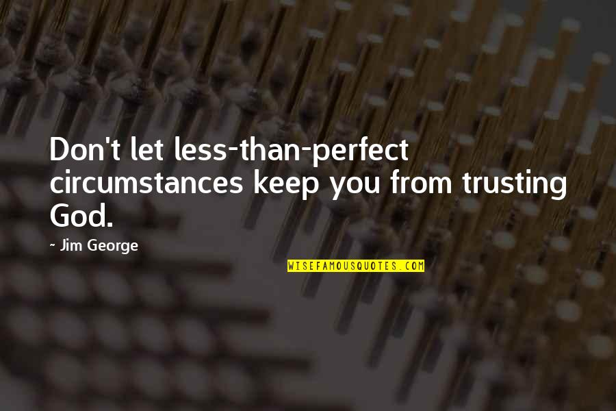 Strong Faith Quotes By Jim George: Don't let less-than-perfect circumstances keep you from trusting