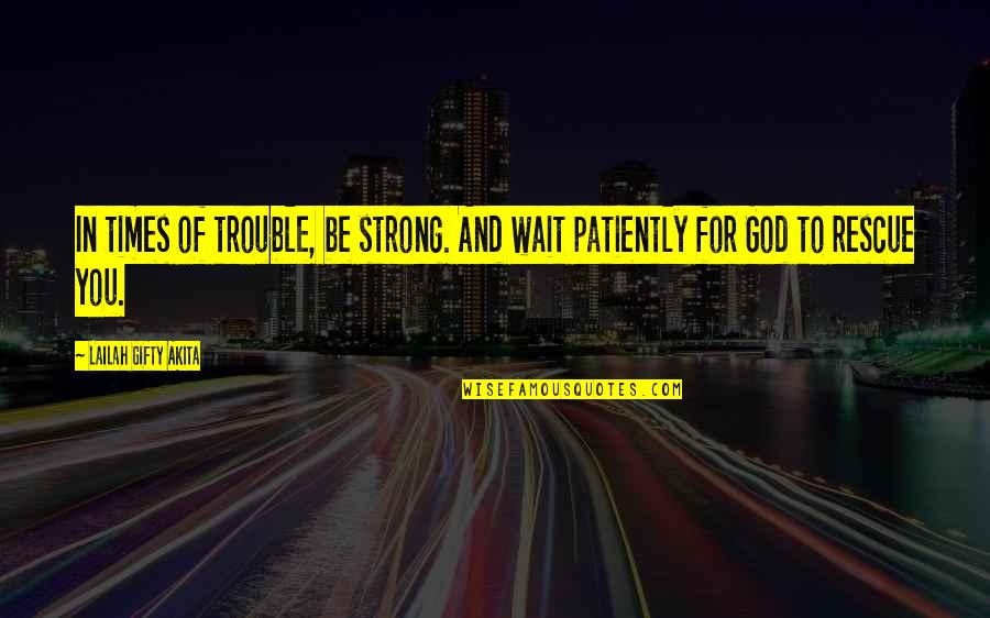 Strong Faith Quotes By Lailah Gifty Akita: In times of trouble, be strong. And wait