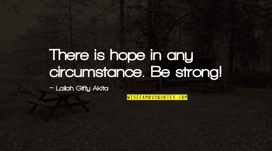 Strong Faith Quotes By Lailah Gifty Akita: There is hope in any circumstance. Be strong!