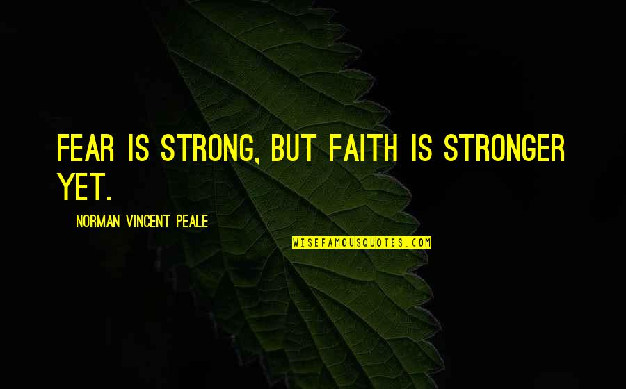 Strong Faith Quotes By Norman Vincent Peale: Fear is strong, but faith is stronger yet.