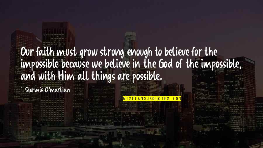 Strong Faith Quotes By Stormie O'martian: Our faith must grow strong enough to believe