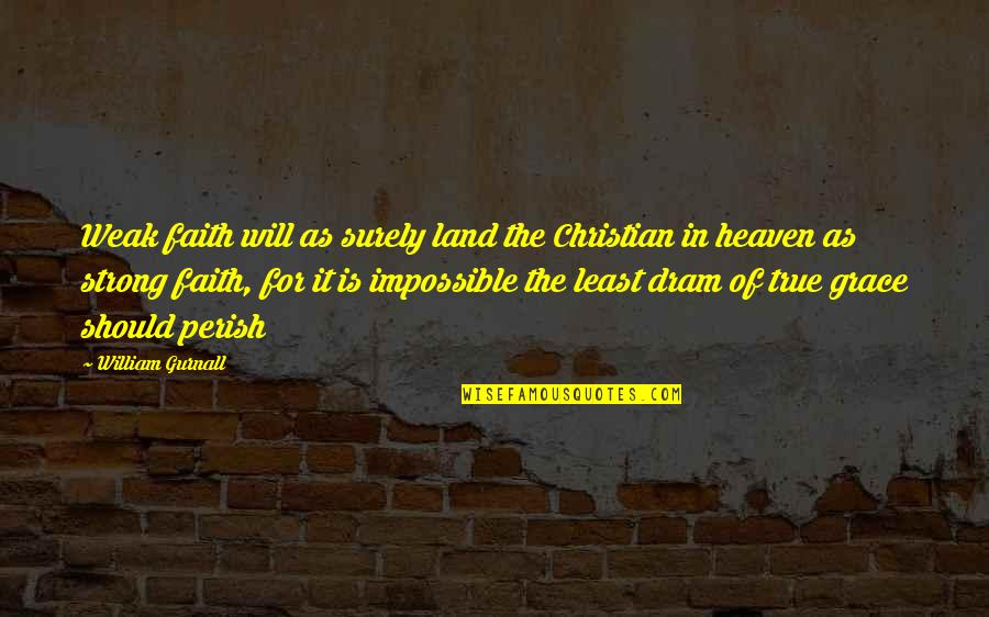 Strong Faith Quotes By William Gurnall: Weak faith will as surely land the Christian