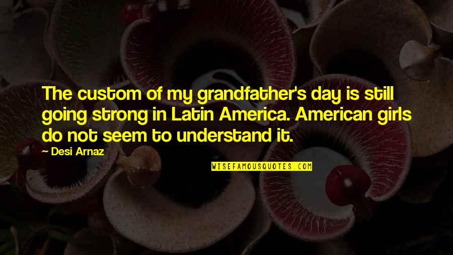 Strong Girl Quotes By Desi Arnaz: The custom of my grandfather's day is still