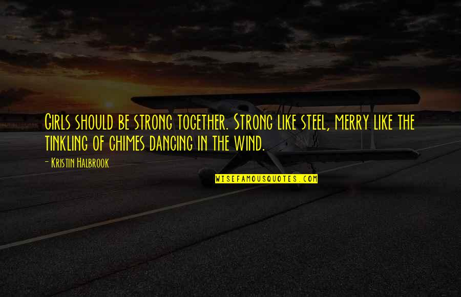 Strong Girl Quotes By Kristin Halbrook: Girls should be strong together. Strong like steel,