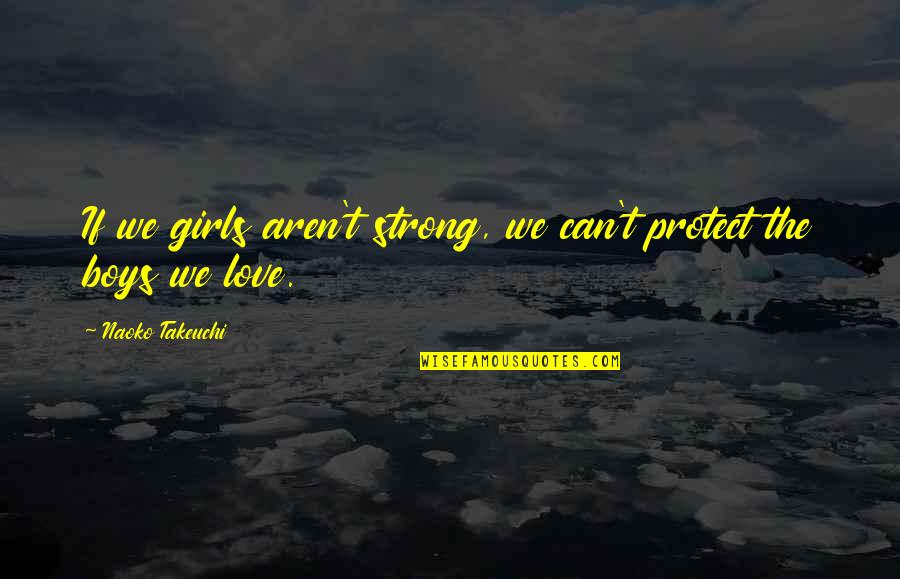 Strong Girl Quotes By Naoko Takeuchi: If we girls aren't strong, we can't protect