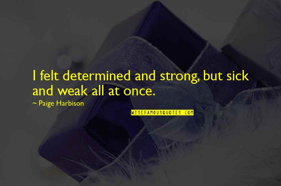 Strong Girl Quotes By Paige Harbison: I felt determined and strong, but sick and