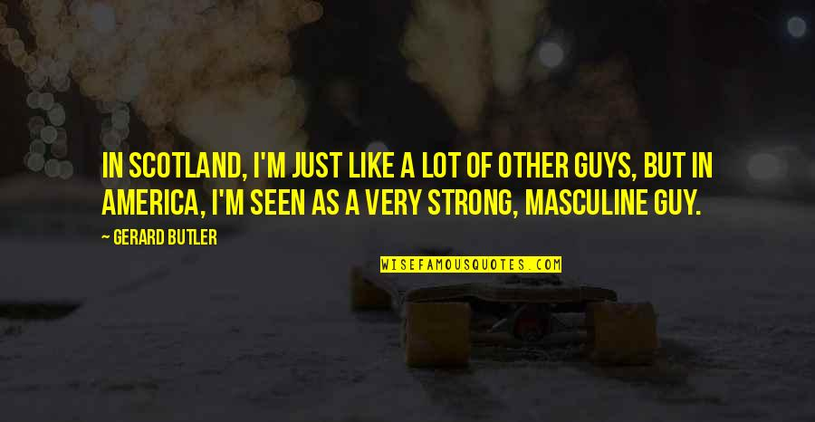 Strong Masculine Quotes By Gerard Butler: In Scotland, I'm just like a lot of
