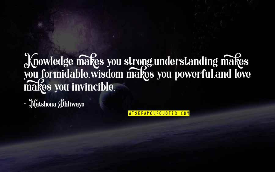 Strong Powerful Love Quotes By Matshona Dhliwayo: Knowledge makes you strong,understanding makes you formidable,wisdom makes