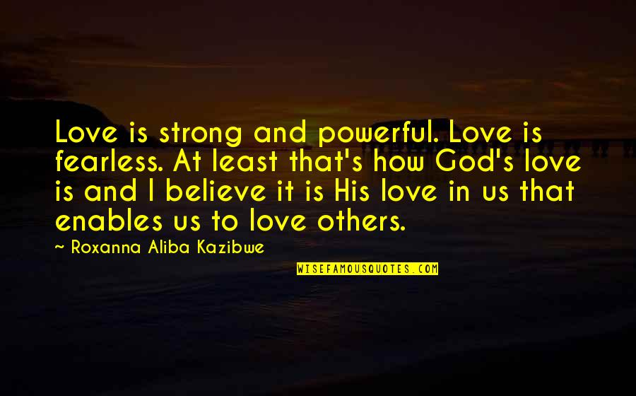 Strong Powerful Love Quotes By Roxanna Aliba Kazibwe: Love is strong and powerful. Love is fearless.