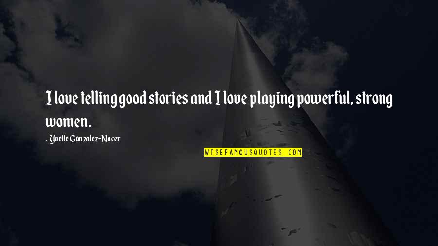 Strong Powerful Love Quotes By Yvette Gonzalez-Nacer: I love telling good stories and I love