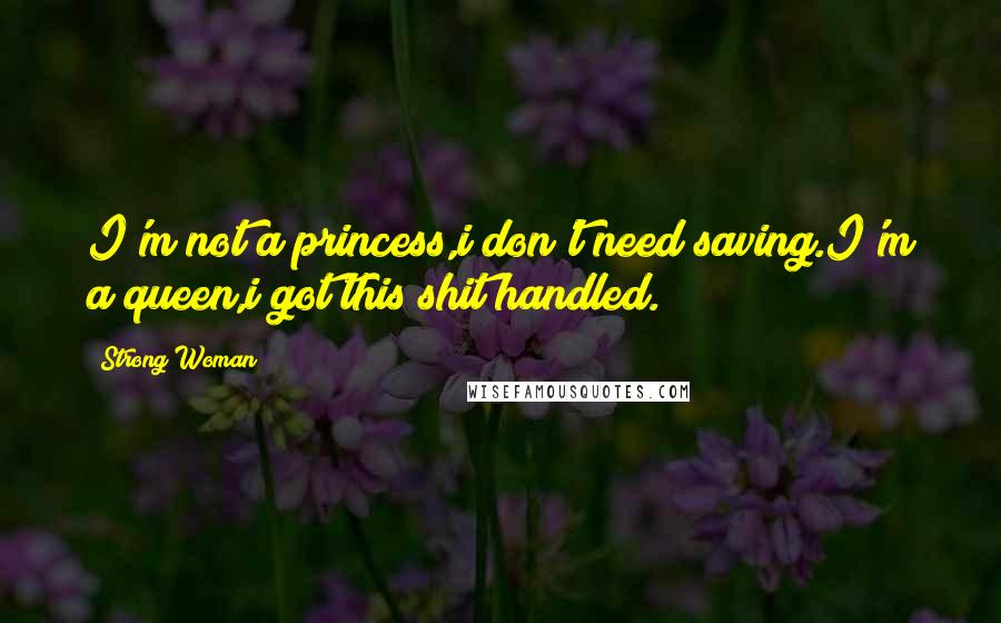 Strong Woman quotes: I'm not a princess,i don't need saving.I'm a queen,i got this shit handled.