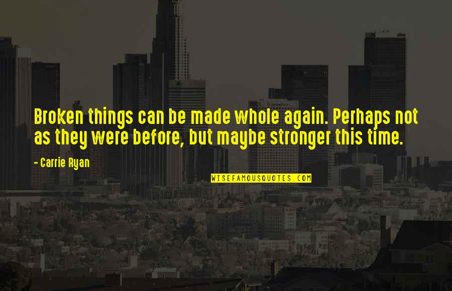 Stronger Than Before Quotes By Carrie Ryan: Broken things can be made whole again. Perhaps