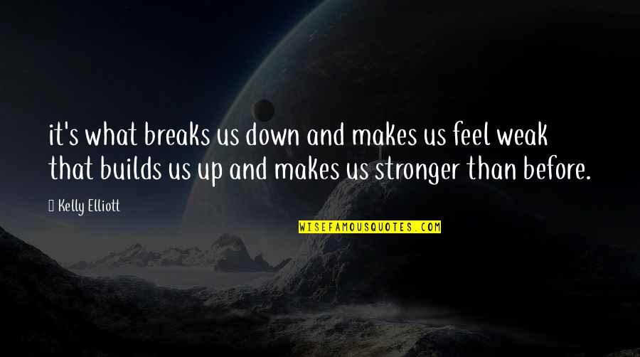 Stronger Than Before Quotes By Kelly Elliott: it's what breaks us down and makes us