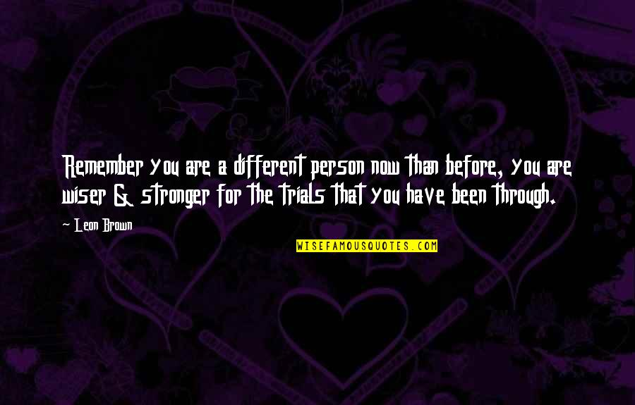 Stronger Than Before Quotes By Leon Brown: Remember you are a different person now than