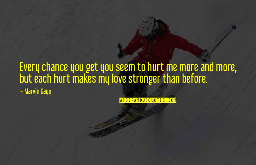 Stronger Than Before Quotes By Marvin Gaye: Every chance you get you seem to hurt