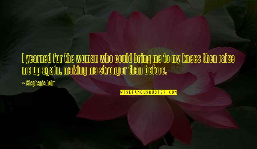 Stronger Than Before Quotes By Stephanie John: I yearned for the woman who could bring