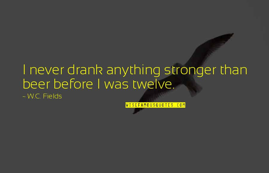 Stronger Than Before Quotes By W.C. Fields: I never drank anything stronger than beer before