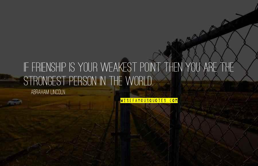 Strongest Person Ever Quotes By Abraham Lincoln: If frienship is your weakest point then you