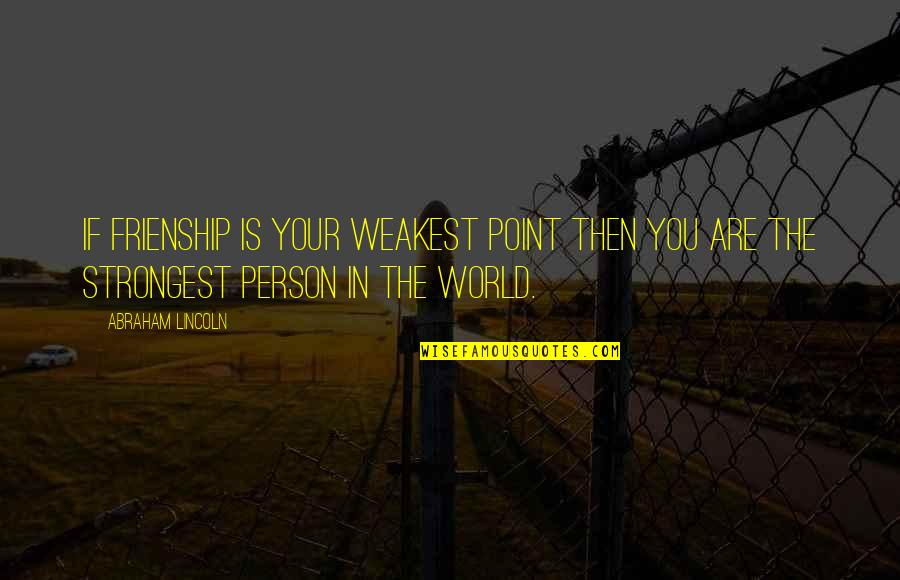 Strongest Person In The World Quotes By Abraham Lincoln: If frienship is your weakest point then you
