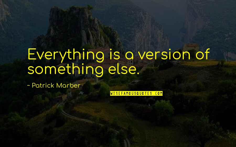 Strongest Person In The World Quotes By Patrick Marber: Everything is a version of something else.