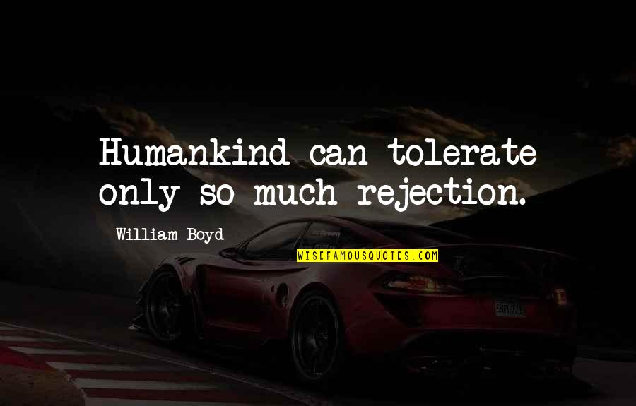 Strongest Person In The World Quotes By William Boyd: Humankind can tolerate only so much rejection.