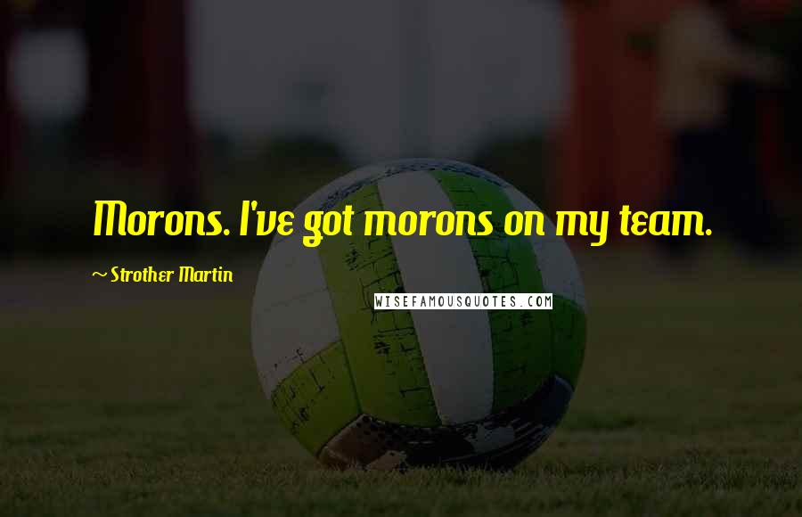 Strother Martin quotes: Morons. I've got morons on my team.