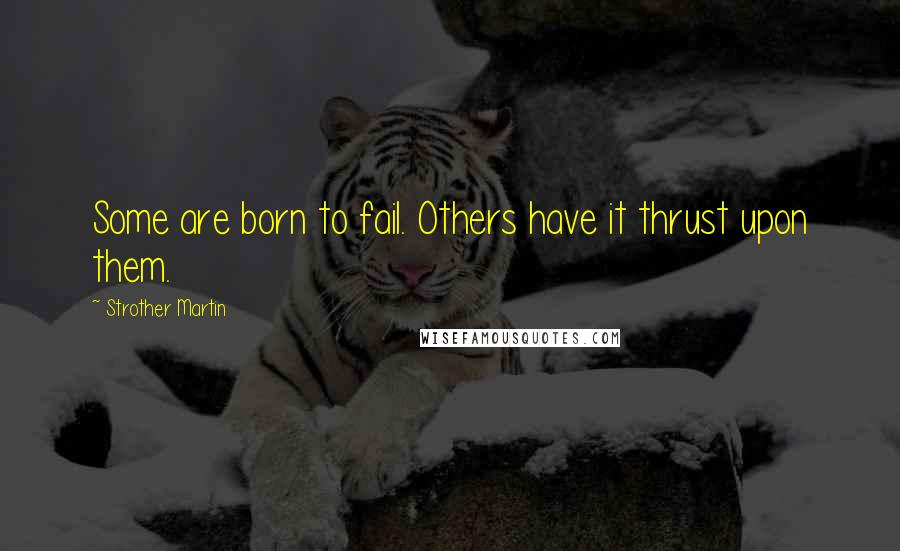 Strother Martin quotes: Some are born to fail. Others have it thrust upon them.