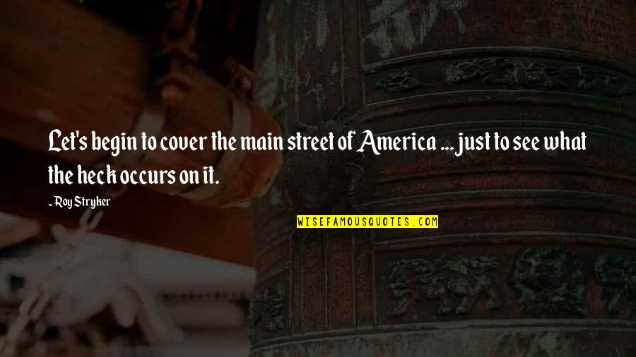 Stryker Quotes By Roy Stryker: Let's begin to cover the main street of